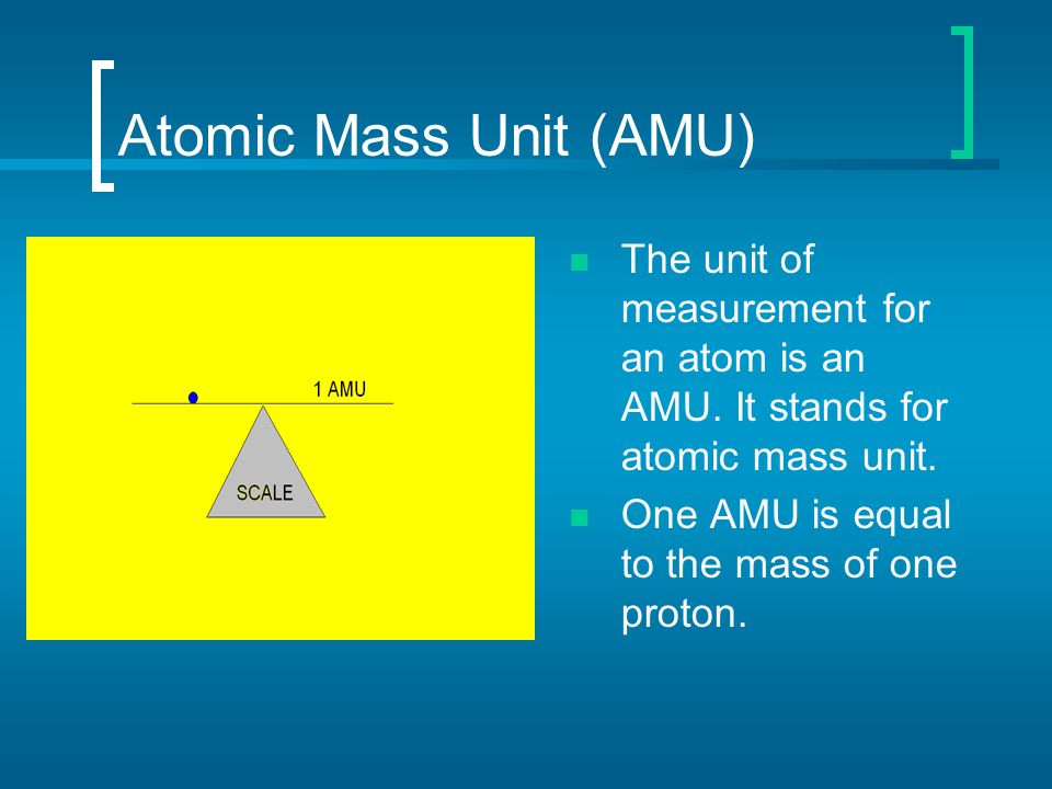 Atomic Mass Unit (AMU) The unit of measurement for an atom is an AMU. It stands for atomic mass unit. One AMU is equal to the mass of one proton.