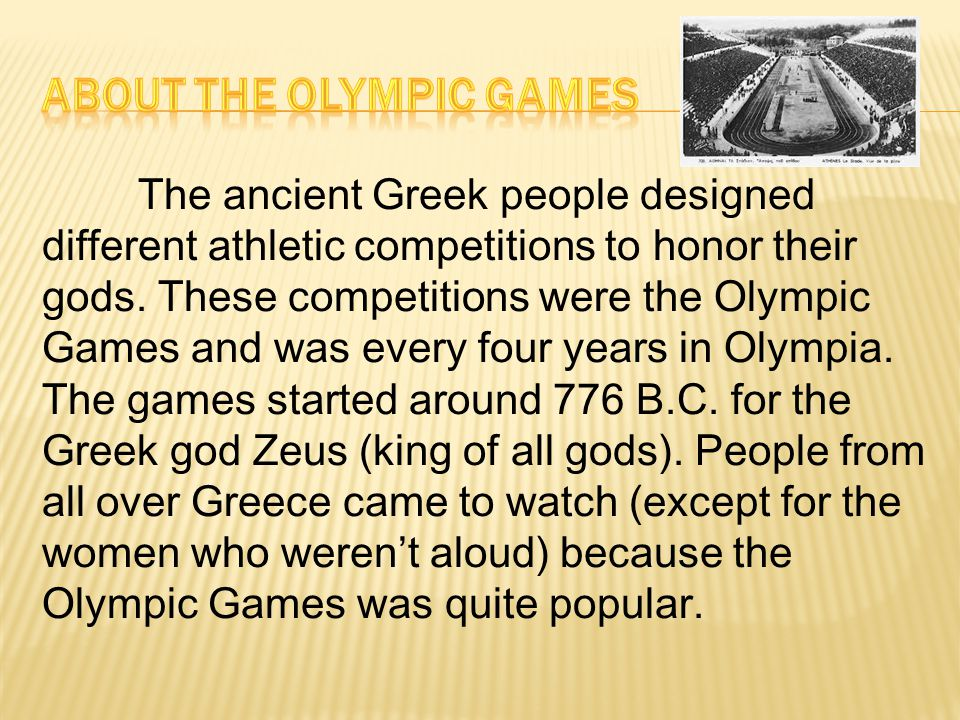 The ancient Greek people designed different athletic competitions to honor their gods. These competitions were the Olympic Games and was every four ye