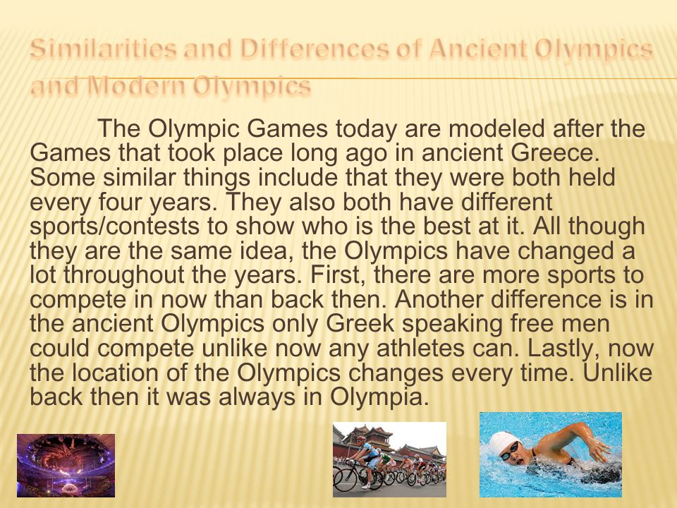 The Olympic Games today are modeled after the Games that took place long ago in ancient Greece. Some similar things include that they were both held e
