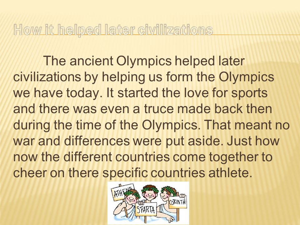 The ancient Olympics helped later civilizations by helping us form the Olympics we have today. It started the love for sports and there was even a tru
