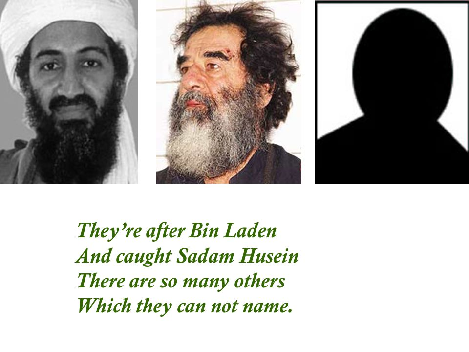 They're after Bin Laden And caught Sadam Husein There are so many others Which they can not name.