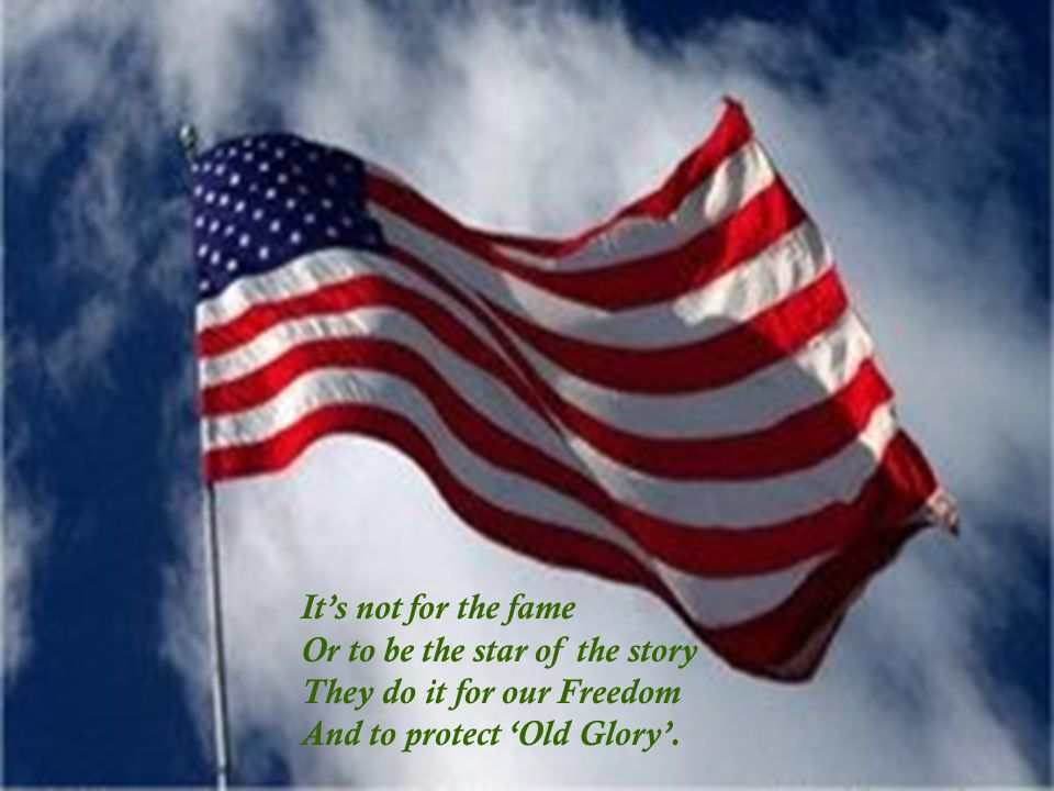 It's not for the fame Or to be the star of the story They do it for our Freedom And to protect 'Old Glory'.