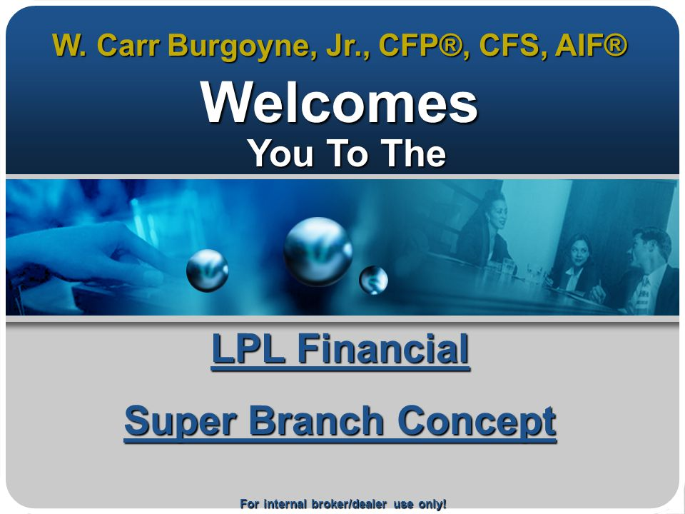 For internal broker/dealer use only! LPL Financial Super Branch Concept Welcomes You To The You To The W. Carr Burgoyne, Jr., CFP®, CFS, AIF®