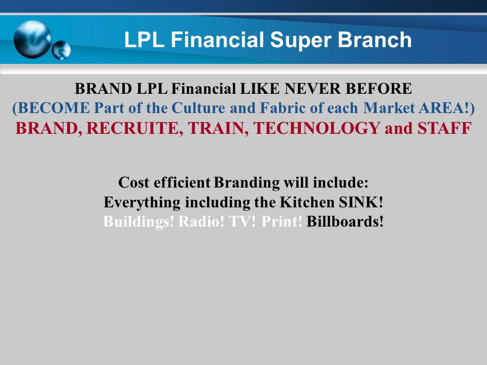 LPL Financial Super Branch BRAND LPL Financial LIKE NEVER BEFORE (BECOME Part of the Culture and Fabric of each Market AREA!) BRAND, RECRUITE, TRAIN, TECHNOLOGY and STAFF Cost efficient Branding will include: Everything including the Kitchen SINK.