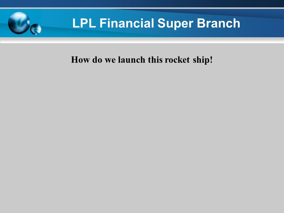 LPL Financial Super Branch How do we launch this rocket ship! ONE Sequential step at a time!