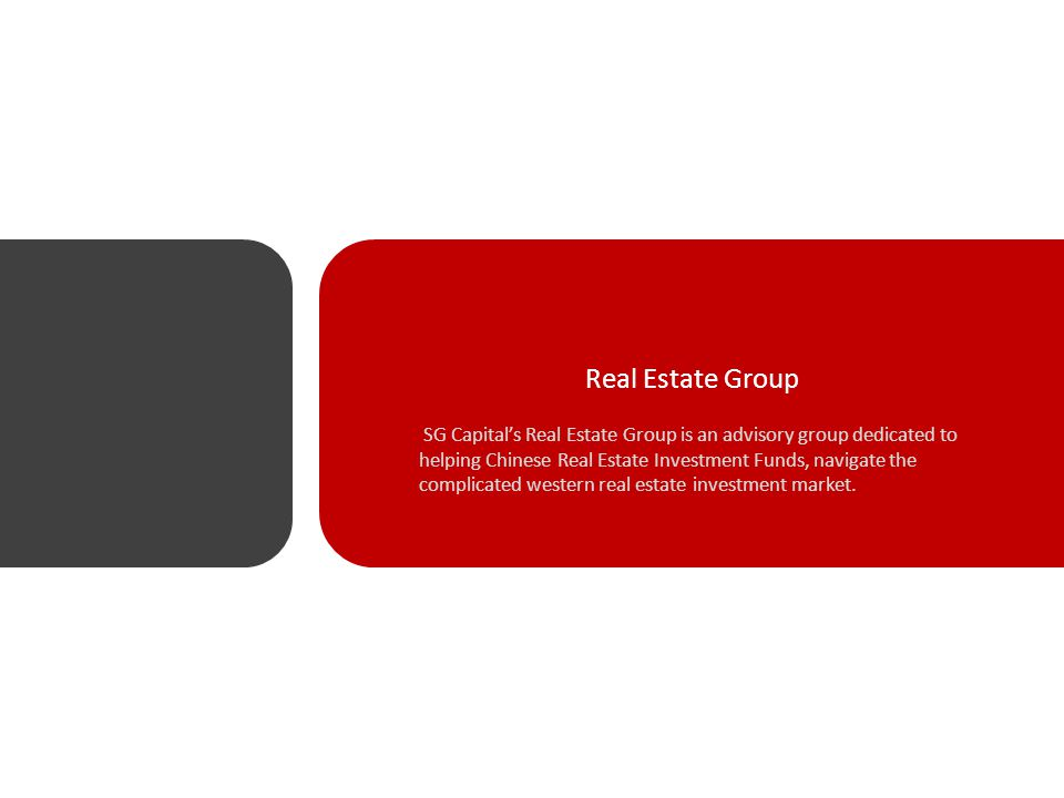 Real Estate Group SG Capital's Real Estate Group is an advisory group dedicated to helping Chinese Real Estate Investment Funds, navigate the complicated western real estate investment market.