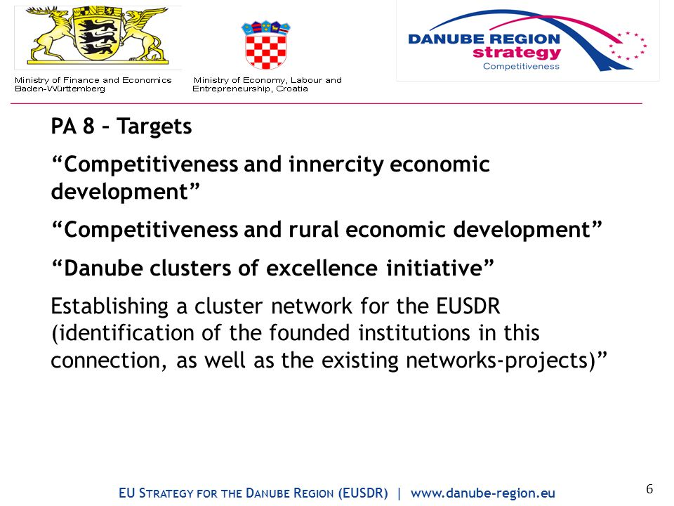 PA 8 – Targets Competitiveness and innercity economic development Competitiveness and rural economic development Danube clusters of excellence initiative Establishing a cluster network for the EUSDR (identification of the founded institutions in this connection, as well as the existing networks-projects) EU S TRATEGY FOR THE D ANUBE R EGION (EUSDR) | www.danube-region.eu 6