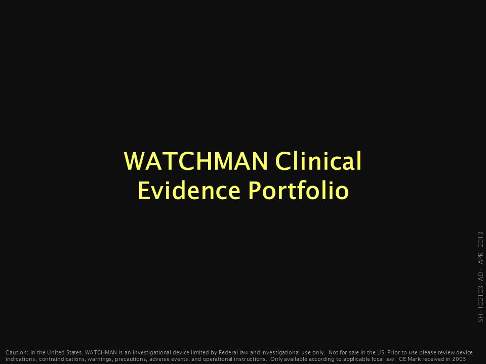 SH-102103- AD- APR 2013 WATCHMAN Evidence-Based Medicine 2012: ESC Guidelines & Expanded Indication 2002 – Pilot Endpoints: Feasibility and Safety Comparison: nonrandomzed Incl/Excl: CHADS 2 ≥1, able to tolerate warfarin 2005 – PROTECT AF Endpoints: Safety and Efficacy Comparison: warfarin Incl/Excl: CHADS 2 ≥ 1, able to tolerate warfarin 2008 – CAP Registry Endpoints: Collect additional safety and efficacy data to be pooled with PROTECT AF Incl/Excl: same as PROTECT AF 2009 – ASAP Endpoint: Efficacy Comparison: CHADS 2 score expected stroke rate Incl/Excl: intolerant or contra-indicated for warfarin 2010 – PREVAIL Endpoint: Safety and Efficacy Comparison: warfarin Incl/Excl: CHADS 2 ≥2, some exceptions for CHADS 2 =1 no clopidegrel 7 days prior to procedure 2013 EMEA Registry* Endpoint: Additional information in a real-world setting Incl/Excl: All comers *In planning phase Caution: In the United States, WATCHMAN is an investigational device limited by Federal law and investigational use only.