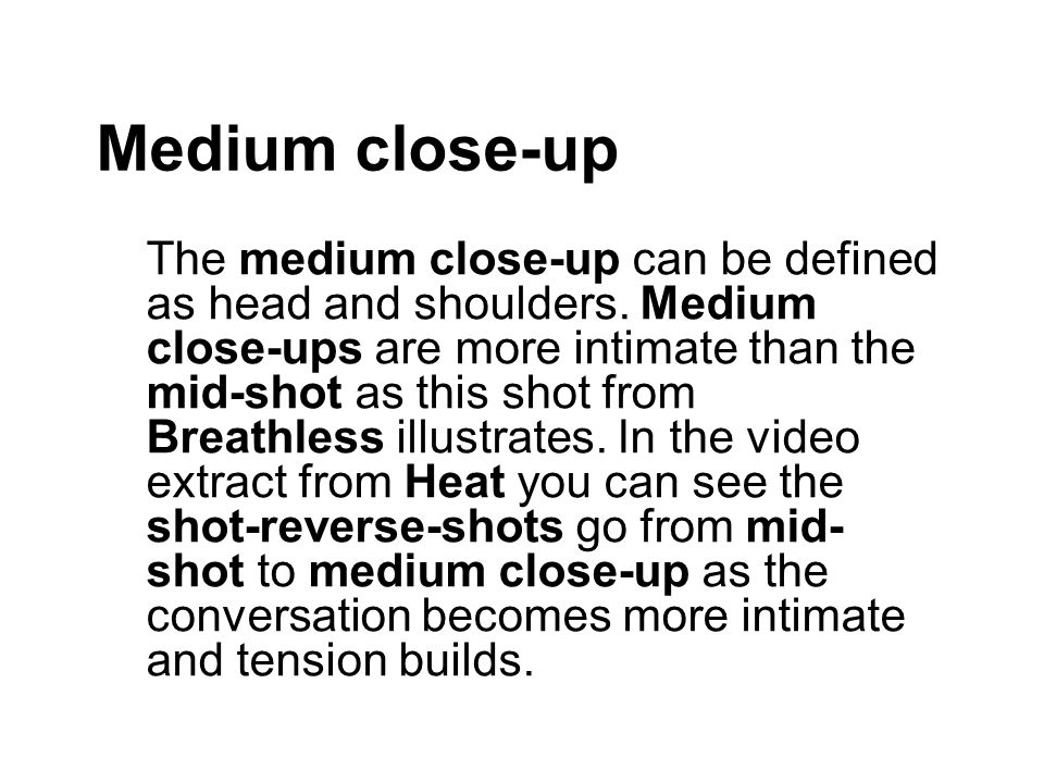 Medium close-up The medium close-up can be defined as head and shoulders.