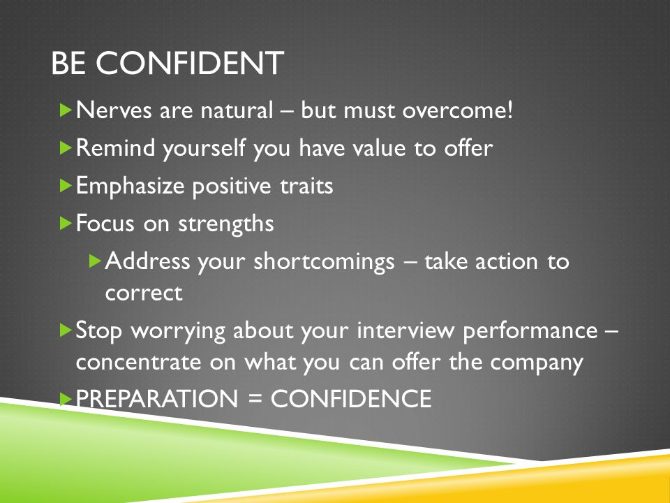 BE CONFIDENT  Nerves are natural – but must overcome!  Remind yourself you have value to offer  Emphasize positive traits  Focus on strengths  Ad