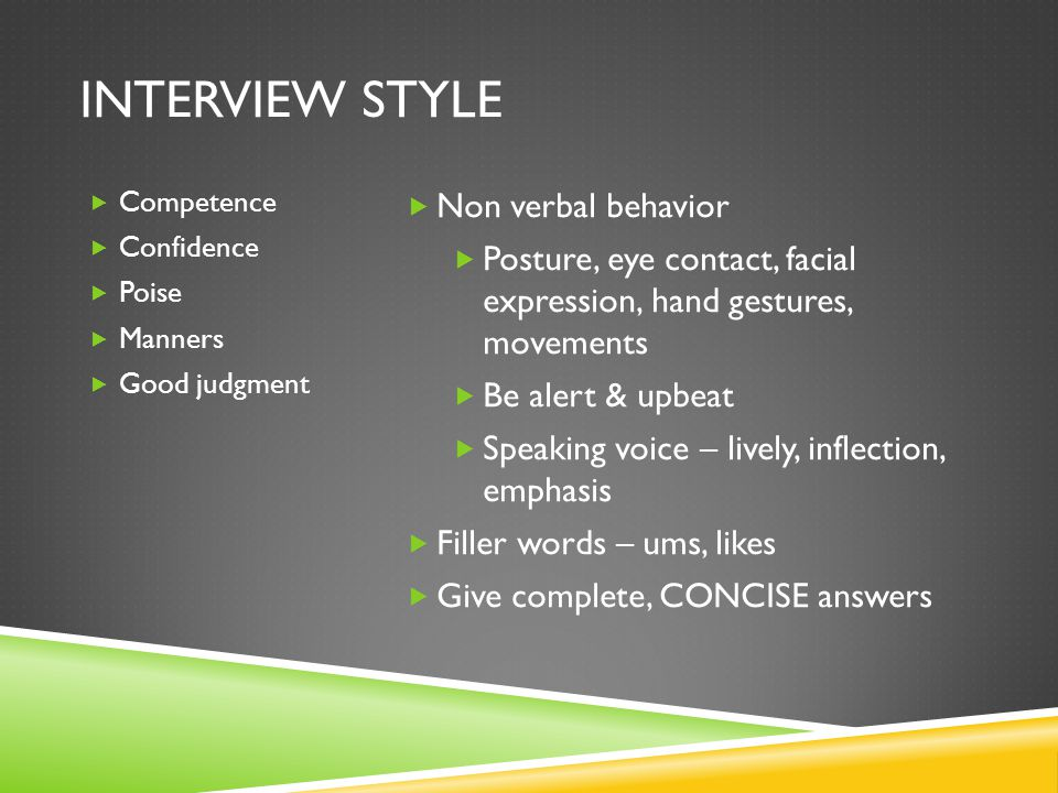 INTERVIEW STYLE  Competence  Confidence  Poise  Manners  Good judgment  Non verbal behavior  Posture, eye contact, facial expression, hand gest