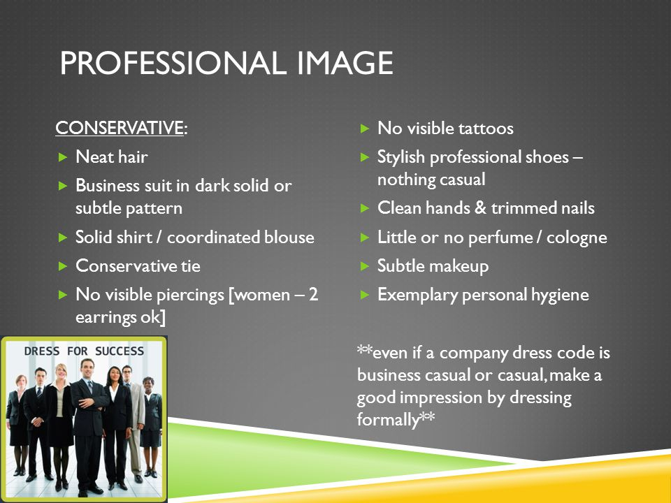 PROFESSIONAL IMAGE CONSERVATIVE:  Neat hair  Business suit in dark solid or subtle pattern  Solid shirt / coordinated blouse  Conservative tie  No visible piercings [women – 2 earrings ok]  No visible tattoos  Stylish professional shoes – nothing casual  Clean hands & trimmed nails  Little or no perfume / cologne  Subtle makeup  Exemplary personal hygiene **even if a company dress code is business casual or casual, make a good impression by dressing formally**