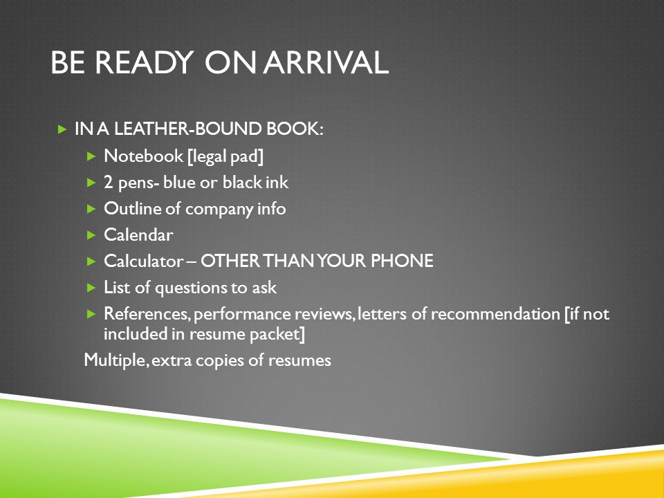 BE READY ON ARRIVAL  IN A LEATHER-BOUND BOOK:  Notebook [legal pad]  2 pens- blue or black ink  Outline of company info  Calendar  Calculator – OTHER THAN YOUR PHONE  List of questions to ask  References, performance reviews, letters of recommendation [if not included in resume packet] Multiple, extra copies of resumes