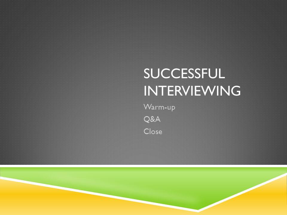 SUCCESSFUL INTERVIEWING Warm-up Q&A Close