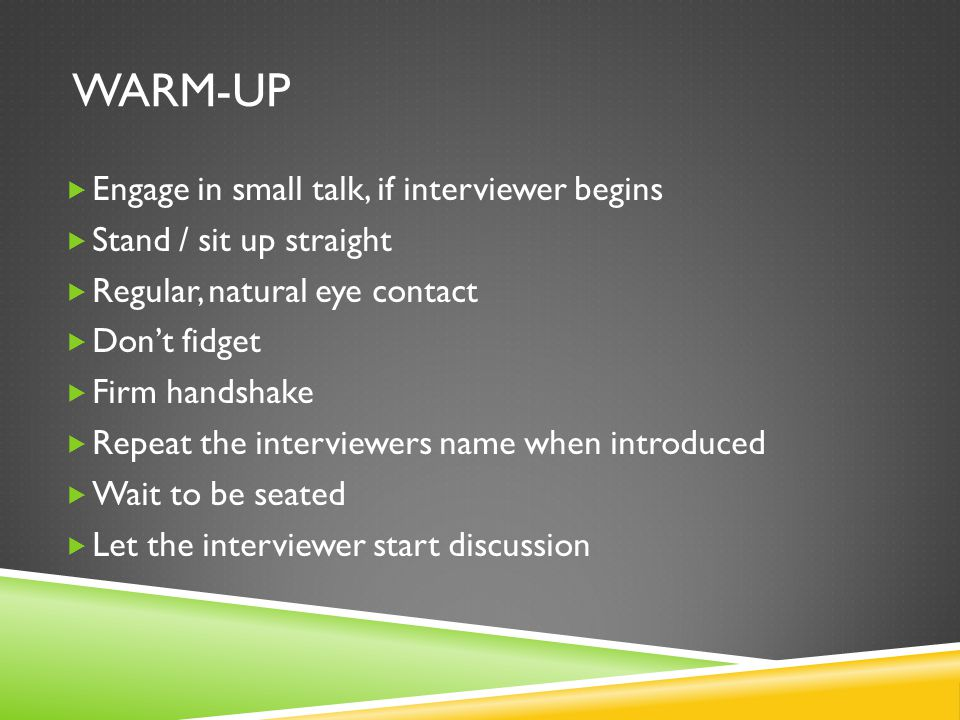 WARM-UP  Engage in small talk, if interviewer begins  Stand / sit up straight  Regular, natural eye contact  Don't fidget  Firm handshake  Repeat the interviewers name when introduced  Wait to be seated  Let the interviewer start discussion
