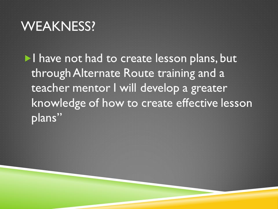 WEAKNESS?  I have not had to create lesson plans, but through Alternate Route training and a teacher mentor I will develop a greater knowledge of how