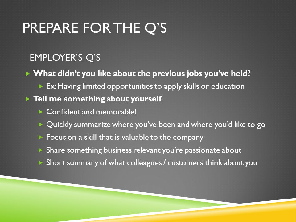 PREPARE FOR THE Q'S  What didn't you like about the previous jobs you've held?  Ex: Having limited opportunities to apply skills or education  Tell