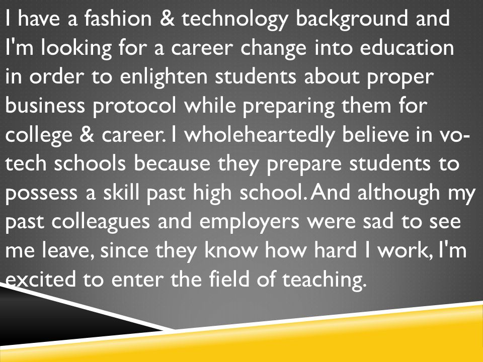 I have a fashion & technology background and I m looking for a career change into education in order to enlighten students about proper business protocol while preparing them for college & career.