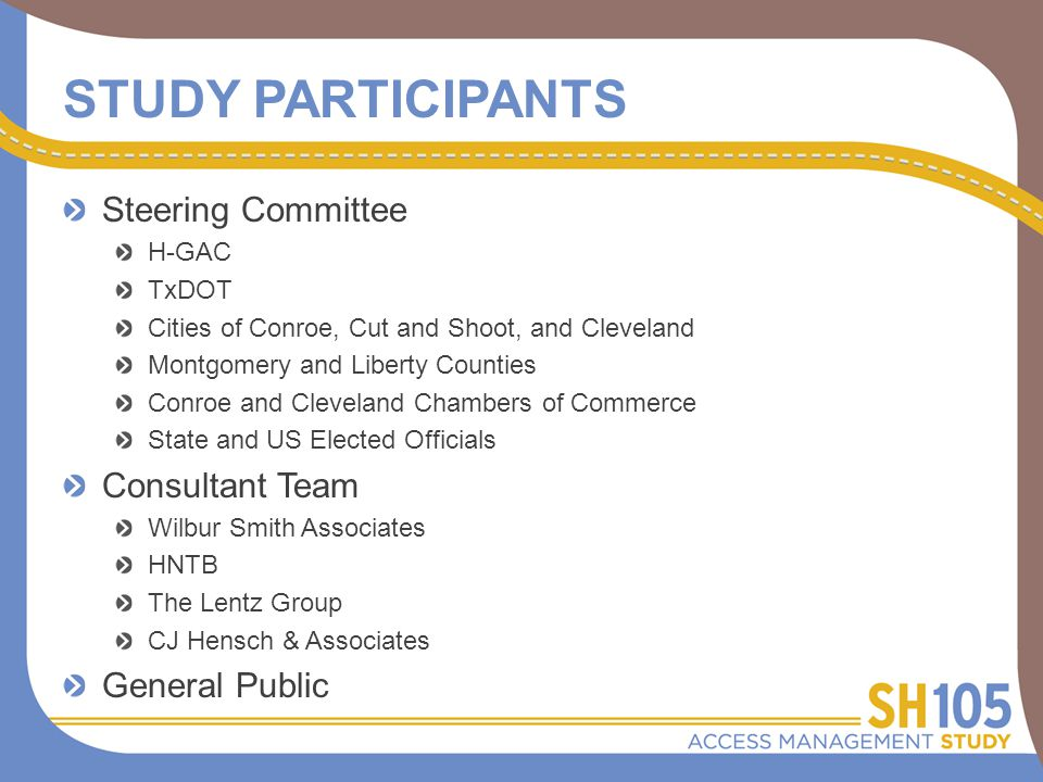 STUDY PARTICIPANTS Steering Committee H-GAC TxDOT Cities of Conroe, Cut and Shoot, and Cleveland Montgomery and Liberty Counties Conroe and Cleveland Chambers of Commerce State and US Elected Officials Consultant Team Wilbur Smith Associates HNTB The Lentz Group CJ Hensch & Associates General Public
