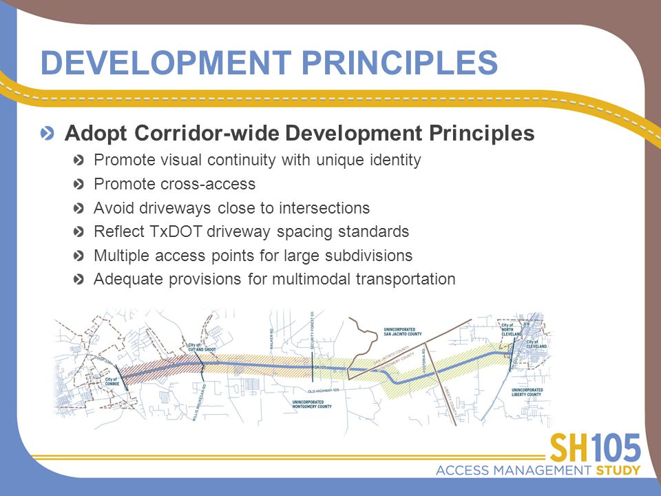 DEVELOPMENT PRINCIPLES Adopt Corridor-wide Development Principles Promote visual continuity with unique identity Promote cross-access Avoid driveways close to intersections Reflect TxDOT driveway spacing standards Multiple access points for large subdivisions Adequate provisions for multimodal transportation
