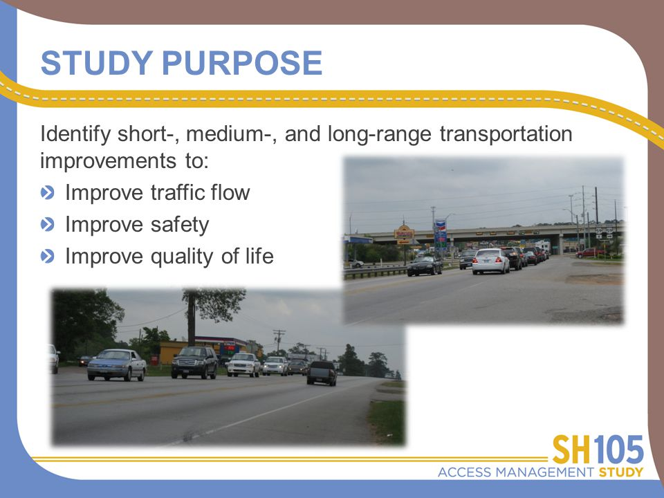 STUDY PURPOSE Identify short-, medium-, and long-range transportation improvements to: Improve traffic flow Improve safety Improve quality of life