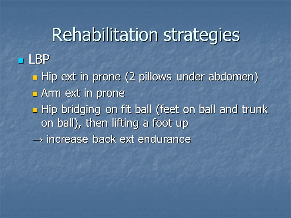Rehabilitation strategies LBP LBP Hip ext in prone (2 pillows under abdomen) Hip ext in prone (2 pillows under abdomen) Arm ext in prone Arm ext in pr