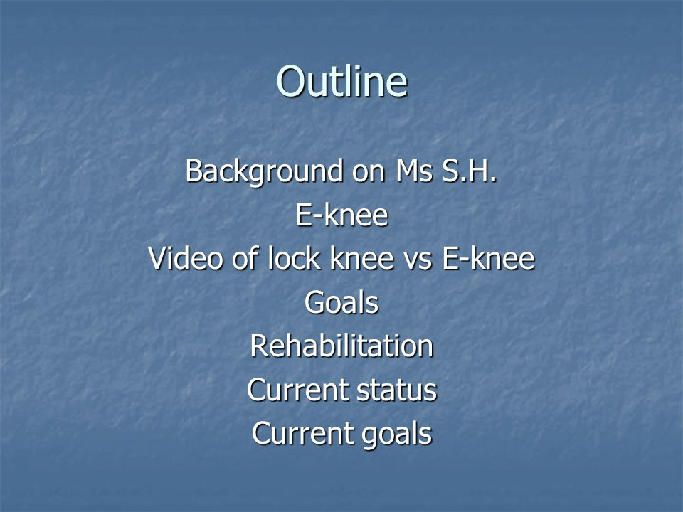 Outline Background on Ms S.H. E-knee Video of lock knee vs E-knee GoalsRehabilitation Current status Current goals