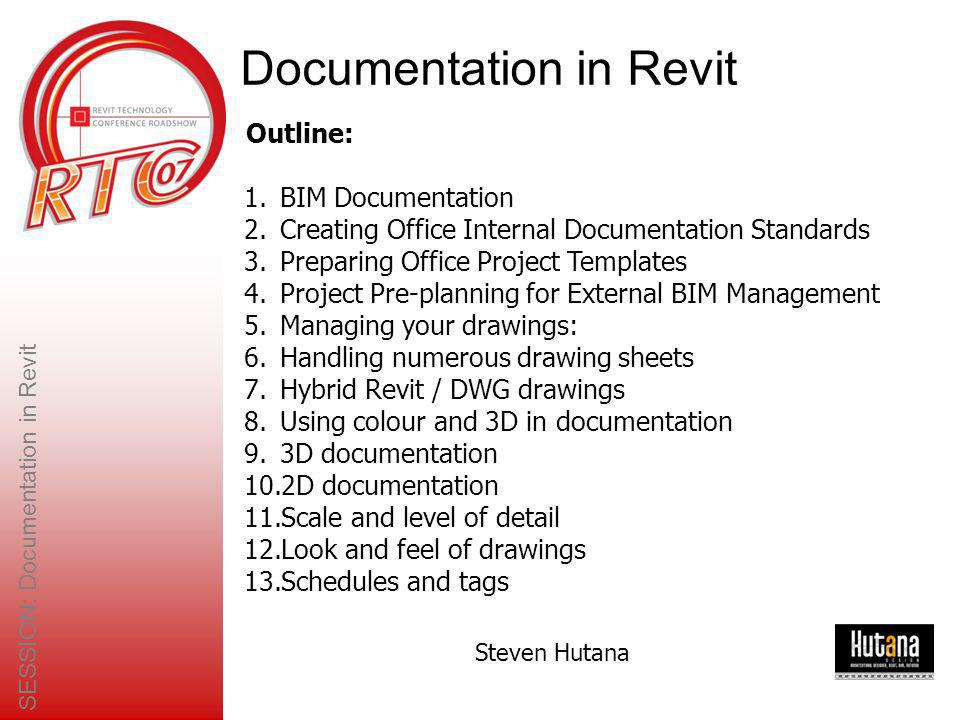 SESSION: Documentation in Revit Steven Hutana 2007 Summary Don't be afraid to use drafting tools to work over the model to add detail –After all, this is how you would normally document and detail a project However, always maintain the model integrity –I.e.