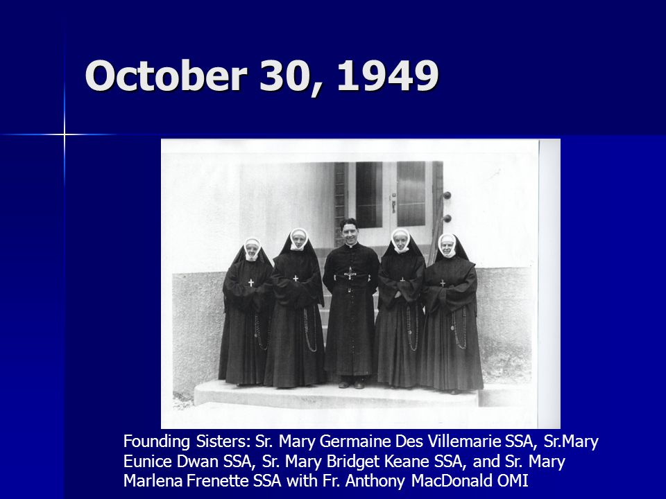 October 30, 1949 Founding Sisters: Sr. Mary Germaine Des Villemarie SSA, Sr.Mary Eunice Dwan SSA, Sr. Mary Bridget Keane SSA, and Sr. Mary Marlena Fre