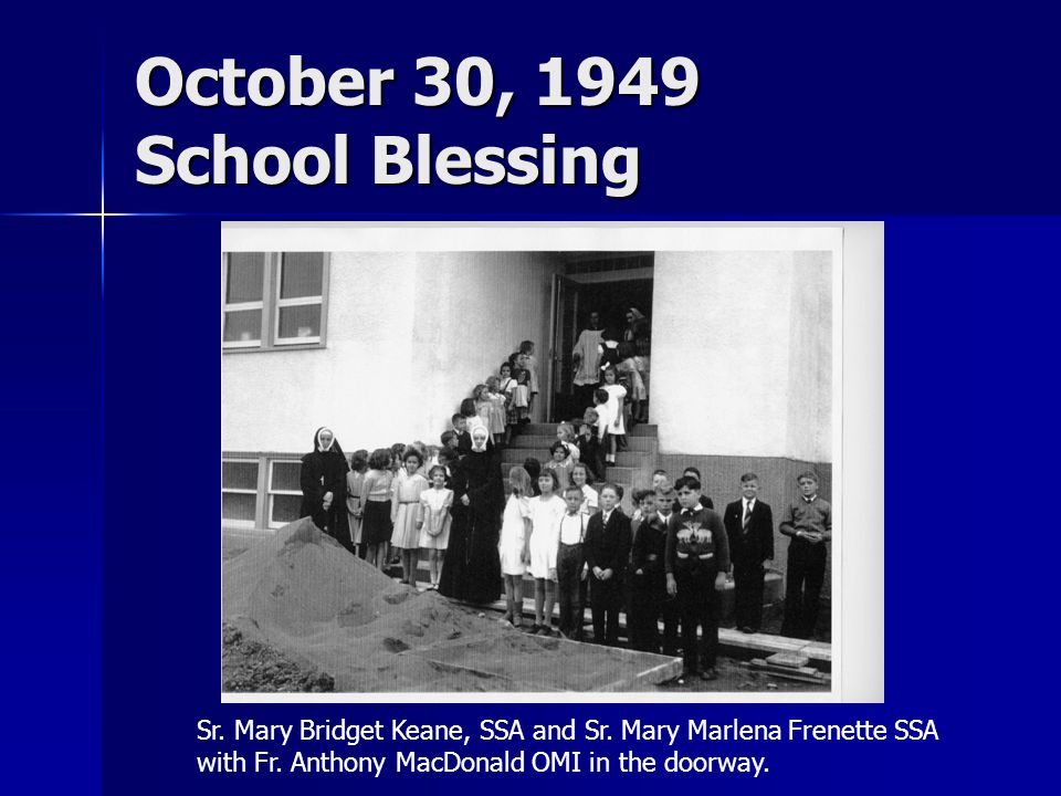 October 30, 1949 School Blessing Sr. Mary Bridget Keane, SSA and Sr. Mary Marlena Frenette SSA with Fr. Anthony MacDonald OMI in the doorway.