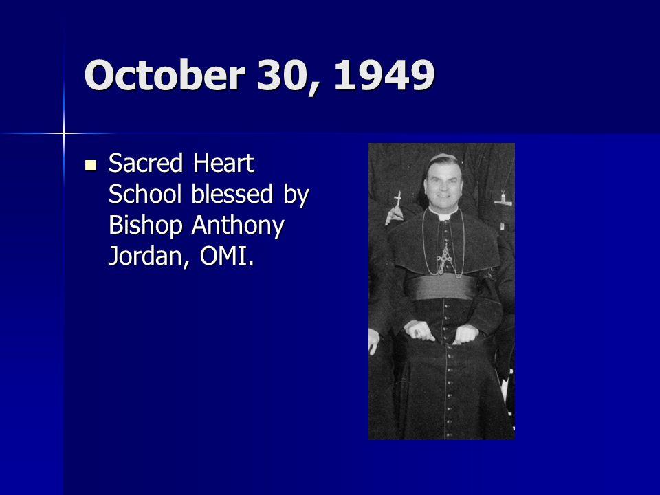 October 30, 1949 Sacred Heart School blessed by Bishop Anthony Jordan, OMI. Sacred Heart School blessed by Bishop Anthony Jordan, OMI.