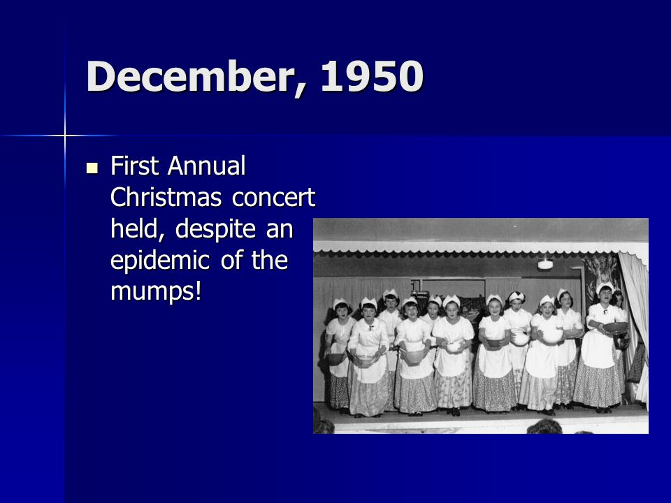 December, 1950 First Annual Christmas concert held, despite an epidemic of the mumps! First Annual Christmas concert held, despite an epidemic of the