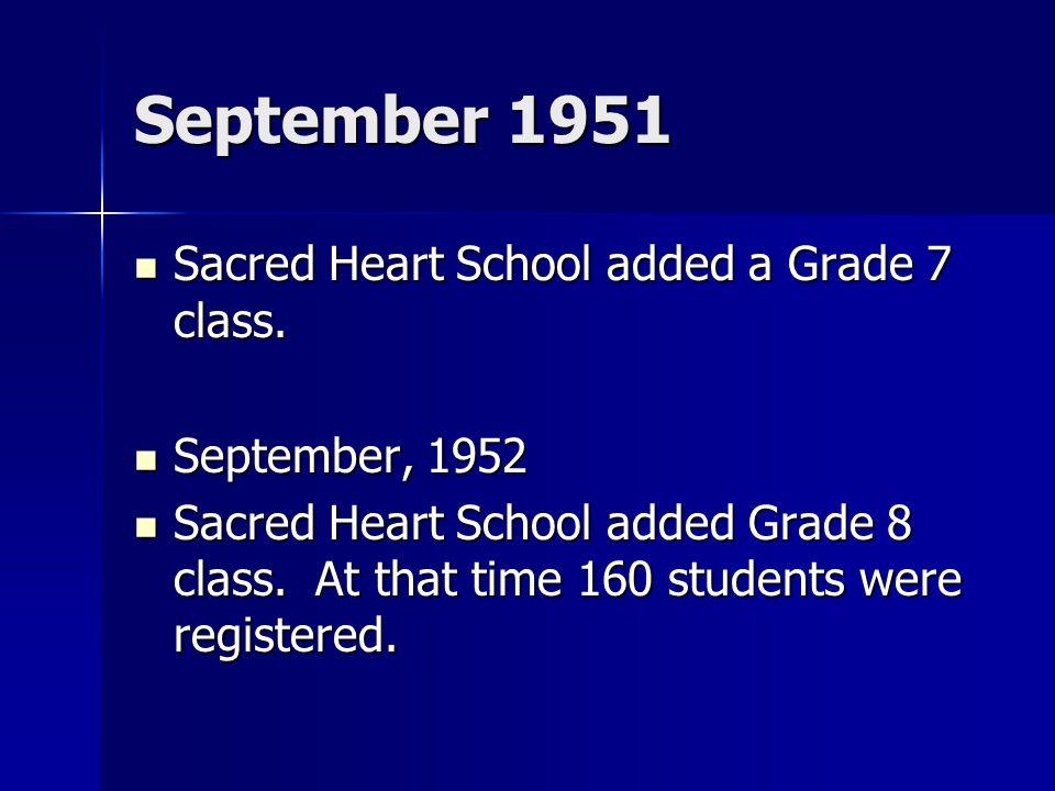 September 1951 Sacred Heart School added a Grade 7 class. Sacred Heart School added a Grade 7 class. September, 1952 September, 1952 Sacred Heart Scho