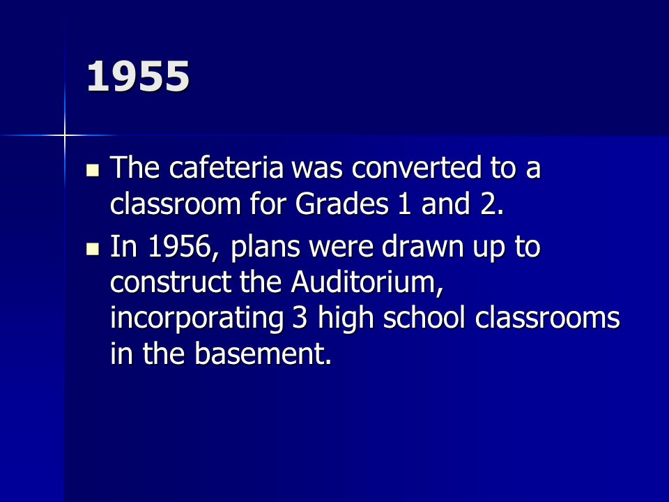 1955 The cafeteria was converted to a classroom for Grades 1 and 2. The cafeteria was converted to a classroom for Grades 1 and 2. In 1956, plans were