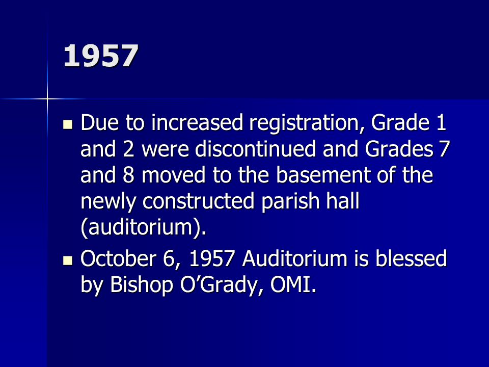 1957 Due to increased registration, Grade 1 and 2 were discontinued and Grades 7 and 8 moved to the basement of the newly constructed parish hall (auditorium).
