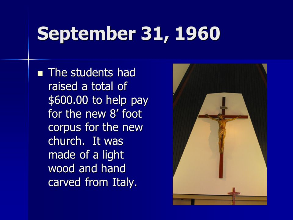 September 31, 1960 The students had raised a total of $600.00 to help pay for the new 8' foot corpus for the new church. It was made of a light wood a