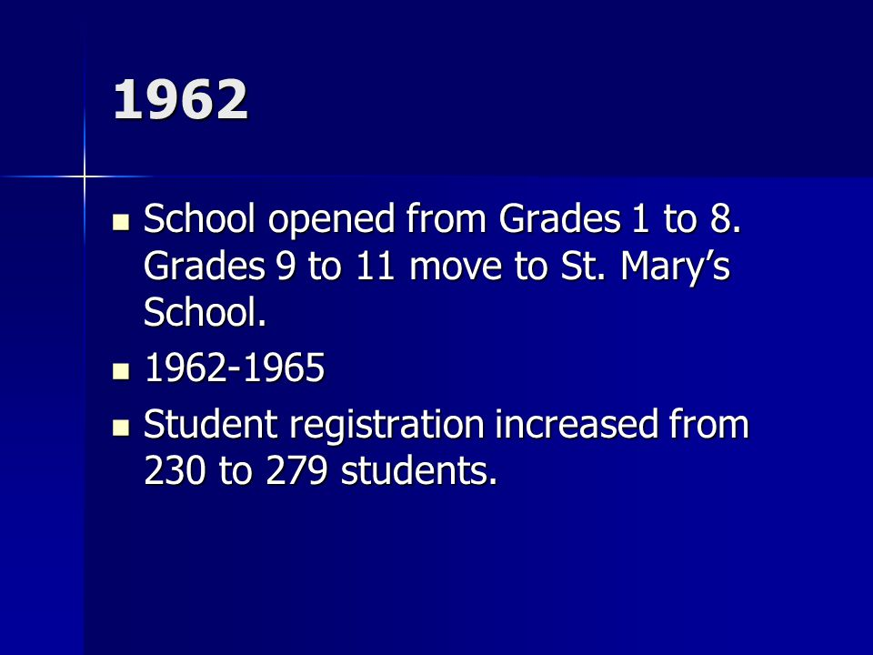 1962 School opened from Grades 1 to 8. Grades 9 to 11 move to St. Mary's School. School opened from Grades 1 to 8. Grades 9 to 11 move to St. Mary's S