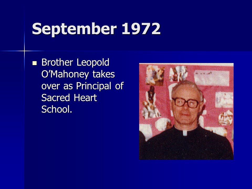 September 1972 Brother Leopold O'Mahoney takes over as Principal of Sacred Heart School. Brother Leopold O'Mahoney takes over as Principal of Sacred H