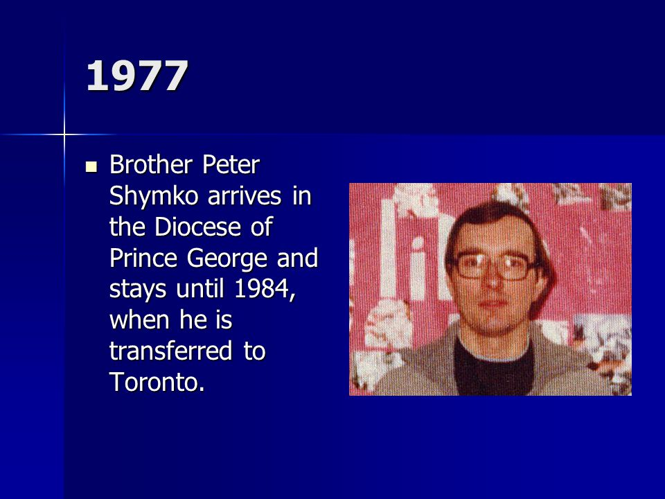 1977 Brother Peter Shymko arrives in the Diocese of Prince George and stays until 1984, when he is transferred to Toronto.