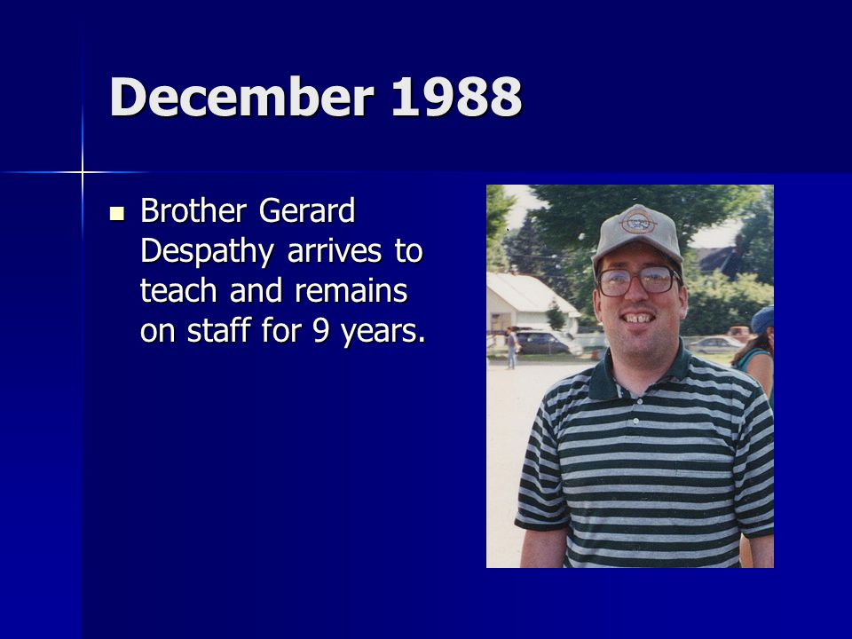December 1988 Brother Gerard Despathy arrives to teach and remains on staff for 9 years. Brother Gerard Despathy arrives to teach and remains on staff