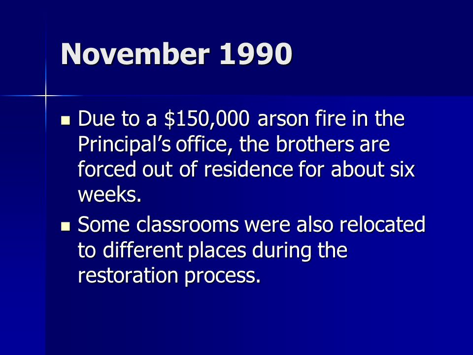 November 1990 Due to a $150,000 arson fire in the Principal's office, the brothers are forced out of residence for about six weeks.