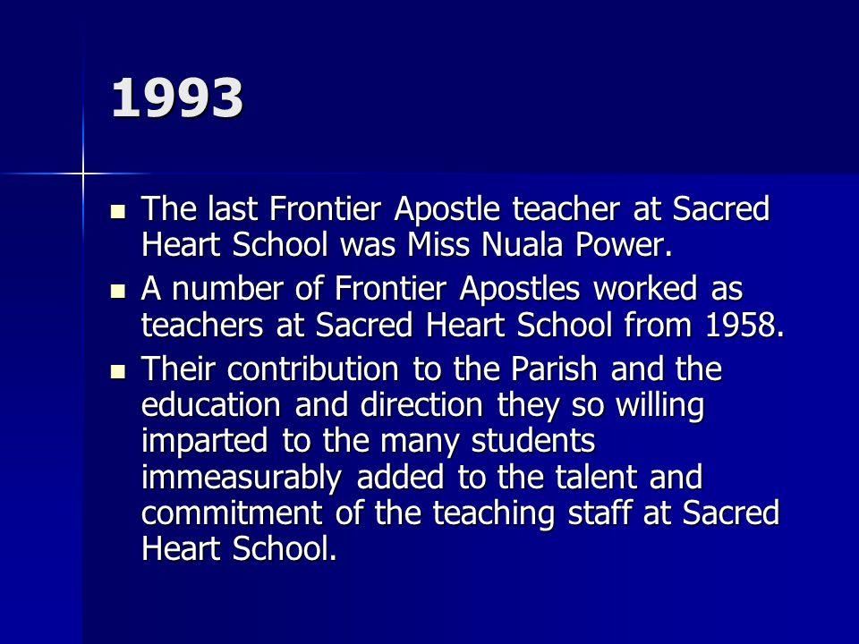 1993 The last Frontier Apostle teacher at Sacred Heart School was Miss Nuala Power. The last Frontier Apostle teacher at Sacred Heart School was Miss