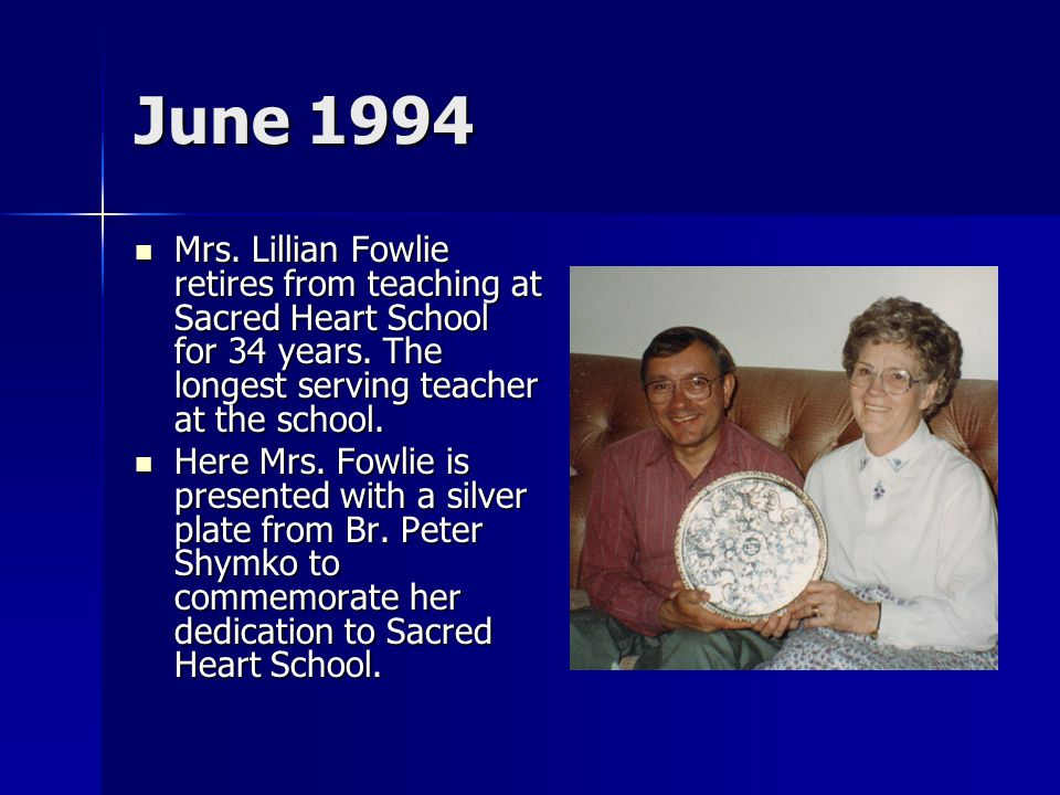 June 1994 Mrs. Lillian Fowlie retires from teaching at Sacred Heart School for 34 years. The longest serving teacher at the school. Mrs. Lillian Fowli