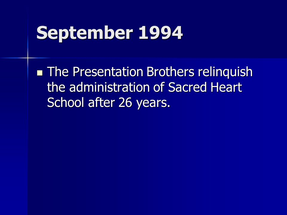 September 1994 The Presentation Brothers relinquish the administration of Sacred Heart School after 26 years. The Presentation Brothers relinquish the