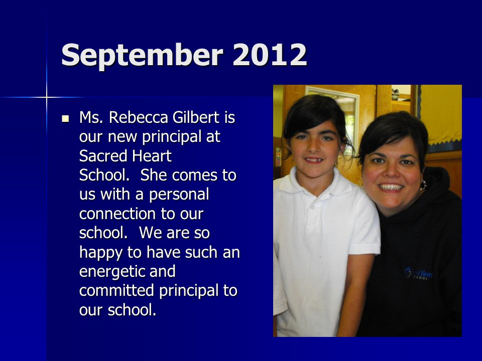 September 2012 Ms. Rebecca Gilbert is our new principal at Sacred Heart School. She comes to us with a personal connection to our school. We are so ha