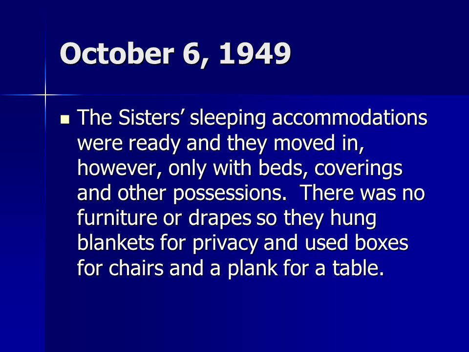 October 6, 1949 The Sisters' sleeping accommodations were ready and they moved in, however, only with beds, coverings and other possessions.