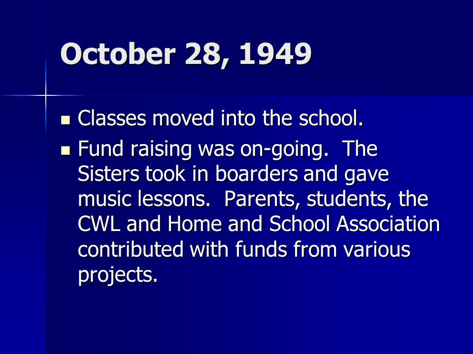 October 28, 1949 Classes moved into the school. Classes moved into the school. Fund raising was on-going. The Sisters took in boarders and gave music