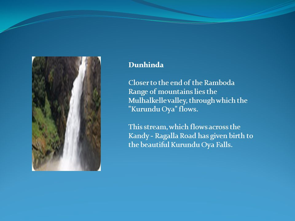 Dunhinda Closer to the end of the Ramboda Range of mountains lies the Mulhalkelle valley, through which the Kurundu Oya flows.