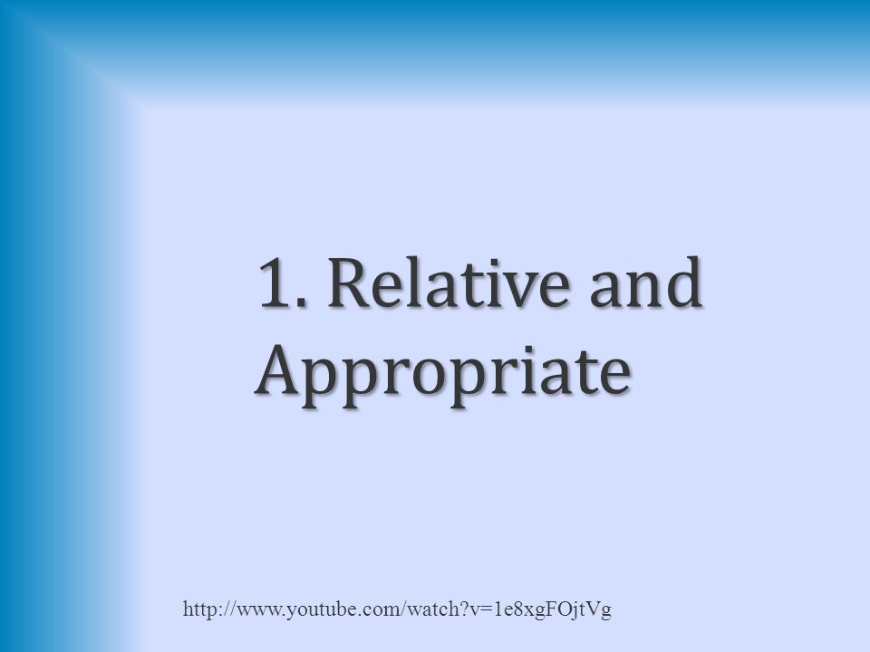 1. Relative and Appropriate http://www.youtube.com/watch v=1e8xgFOjtVg