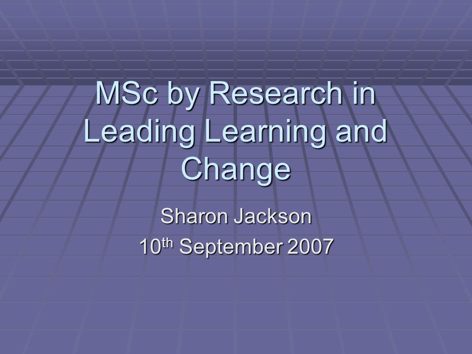 MSc by Research in Leading Learning and Change Sharon Jackson 10 th September 2007